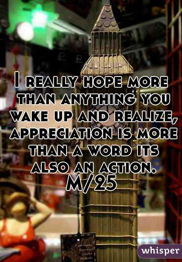 I really hope more than anything you wake up and realize, appreciation is more than a word its also an action. M/25