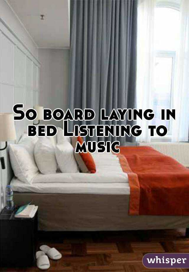 So board laying in bed Listening to music