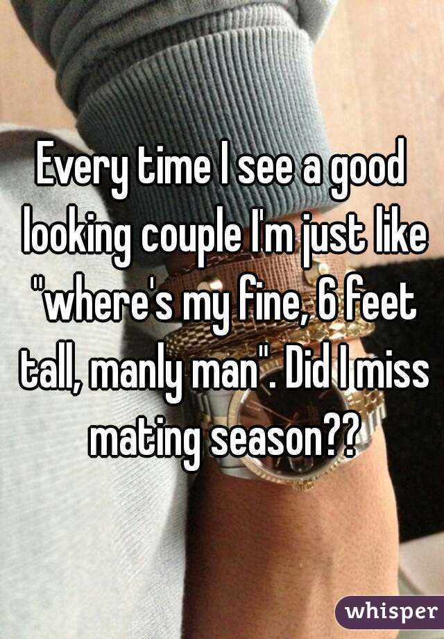 """Every time I see a good looking couple I'm just like """"where's my fine, 6 feet tall, manly man"""". Did I miss mating season??"""