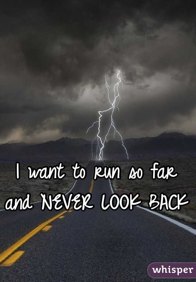 I want to run so far and NEVER LOOK BACK