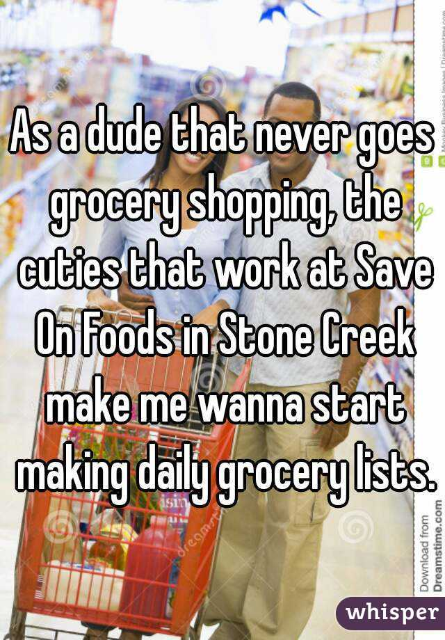 As a dude that never goes grocery shopping, the cuties that work at Save On Foods in Stone Creek make me wanna start making daily grocery lists.