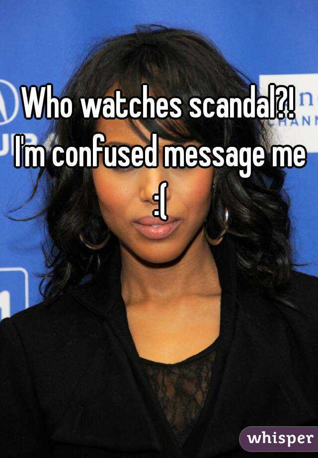 Who watches scandal?! I'm confused message me :(