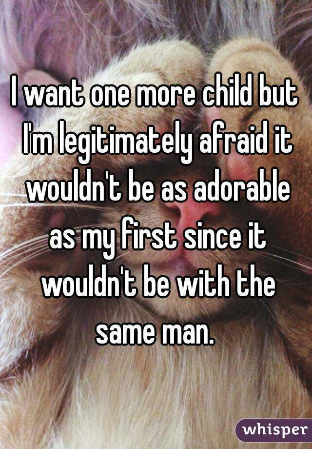 I want one more child but I'm legitimately afraid it wouldn't be as adorable as my first since it wouldn't be with the same man.