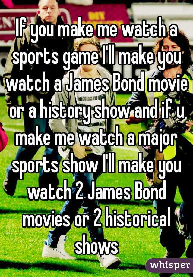 If you make me watch a sports game I'll make you watch a James Bond movie or a history show and if u make me watch a major sports show I'll make you watch 2 James Bond movies or 2 historical shows