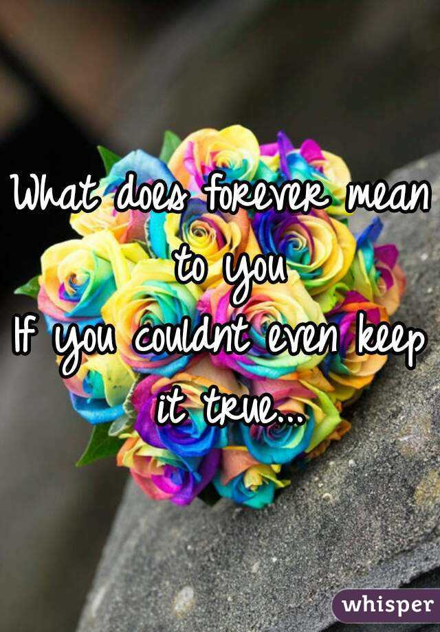 What does forever mean to you If you couldnt even keep it true...