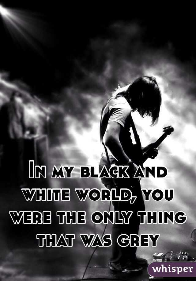 In my black and white world, you were the only thing that was grey