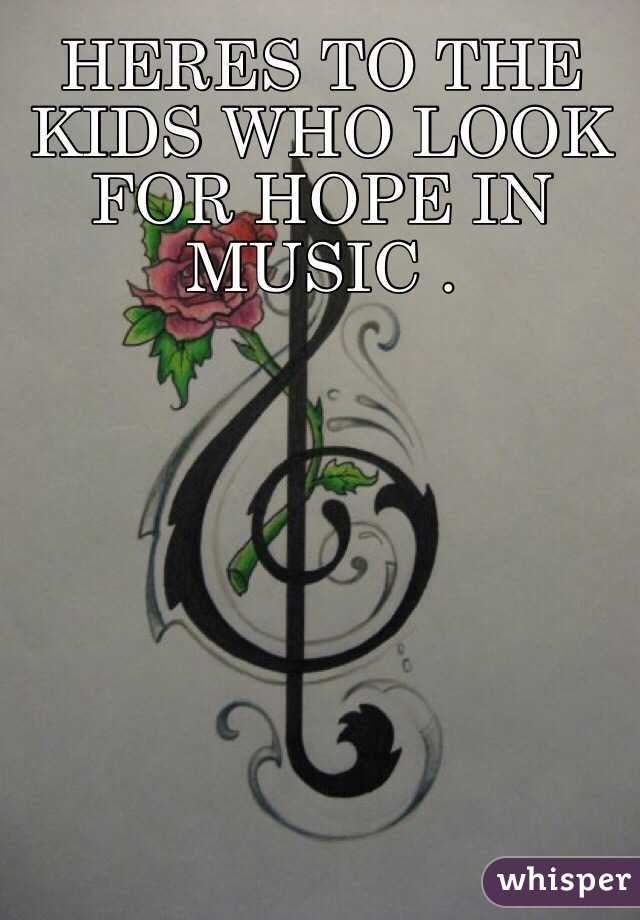 HERES TO THE KIDS WHO LOOK FOR HOPE IN MUSIC .