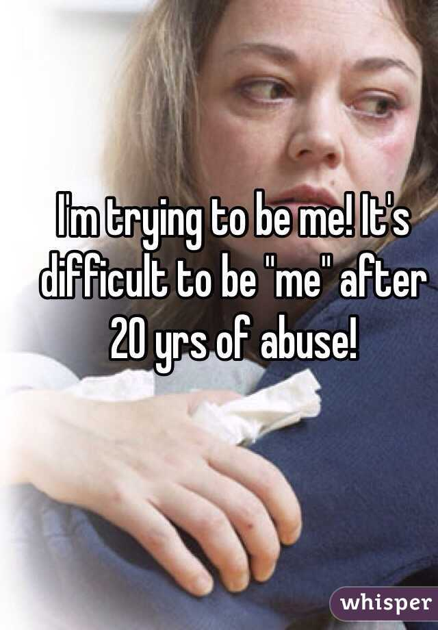 """I'm trying to be me! It's difficult to be """"me"""" after 20 yrs of abuse!"""