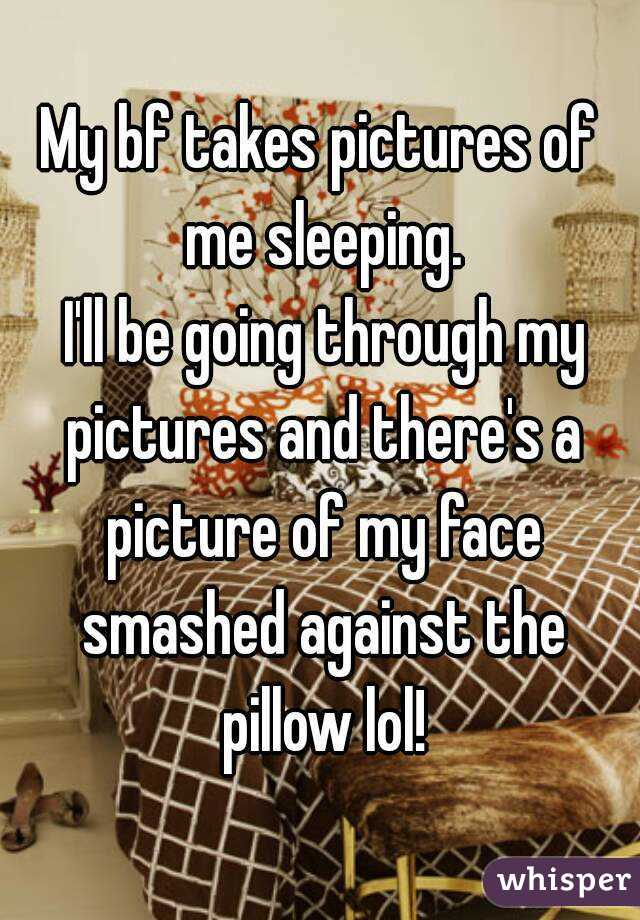 My bf takes pictures of me sleeping.  I'll be going through my pictures and there's a picture of my face smashed against the pillow lol!