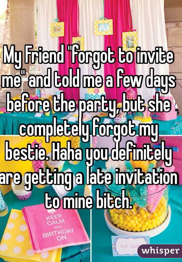 "My Friend ""forgot to invite me"" and told me a few days before the party, but she completely forgot my bestie. Haha you definitely are getting a late invitation to mine bitch."