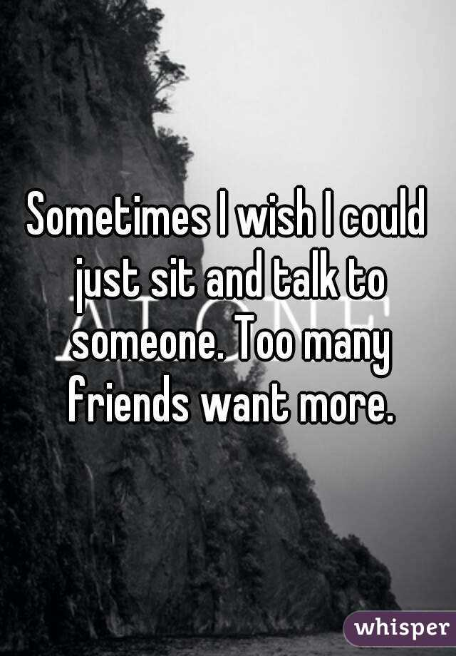 Sometimes I wish I could just sit and talk to someone. Too many friends want more.