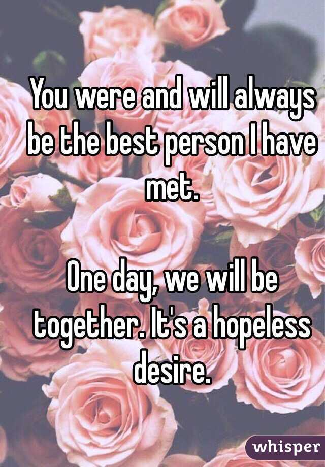 You were and will always be the best person I have met.   One day, we will be together. It's a hopeless desire.