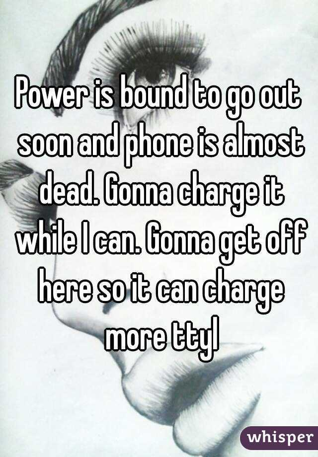 Power is bound to go out soon and phone is almost dead. Gonna charge it while I can. Gonna get off here so it can charge more ttyl