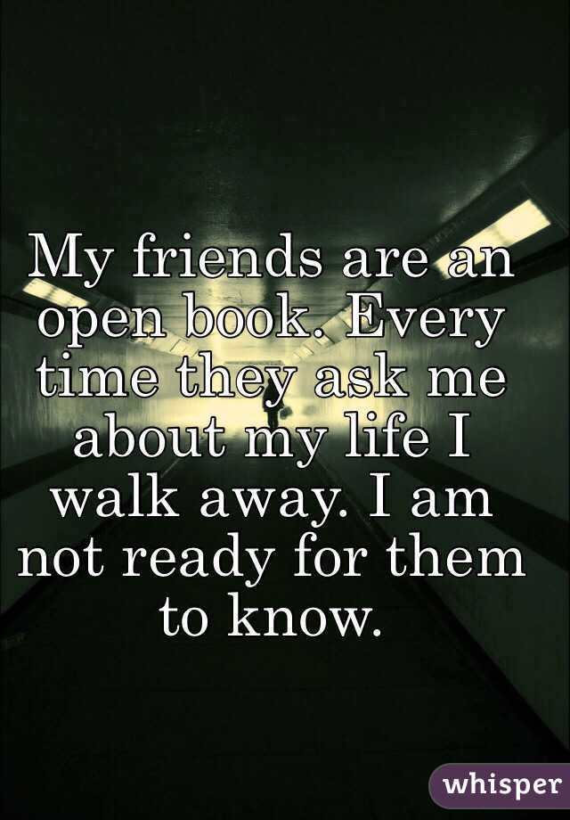 My friends are an open book. Every time they ask me about my life I walk away. I am not ready for them to know.