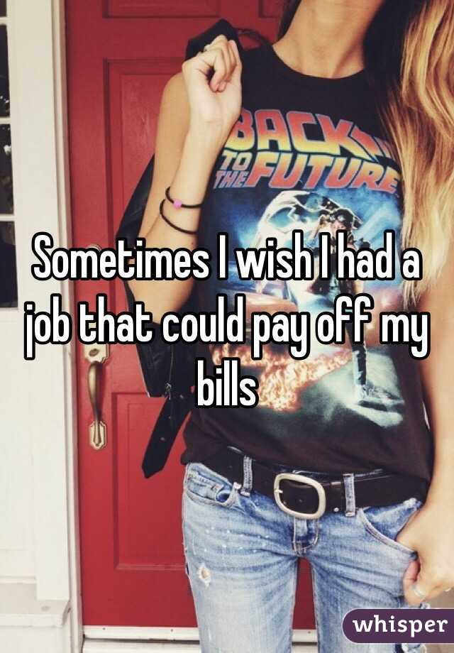 Sometimes I wish I had a job that could pay off my bills