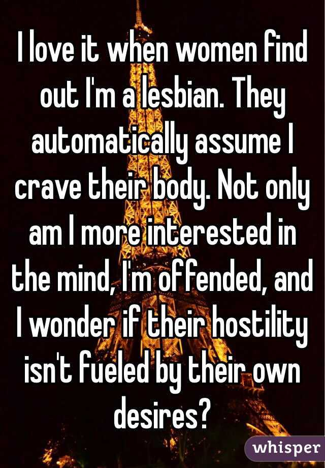 I love it when women find out I'm a lesbian. They automatically assume I crave their body. Not only am I more interested in the mind, I'm offended, and I wonder if their hostility isn't fueled by their own desires?
