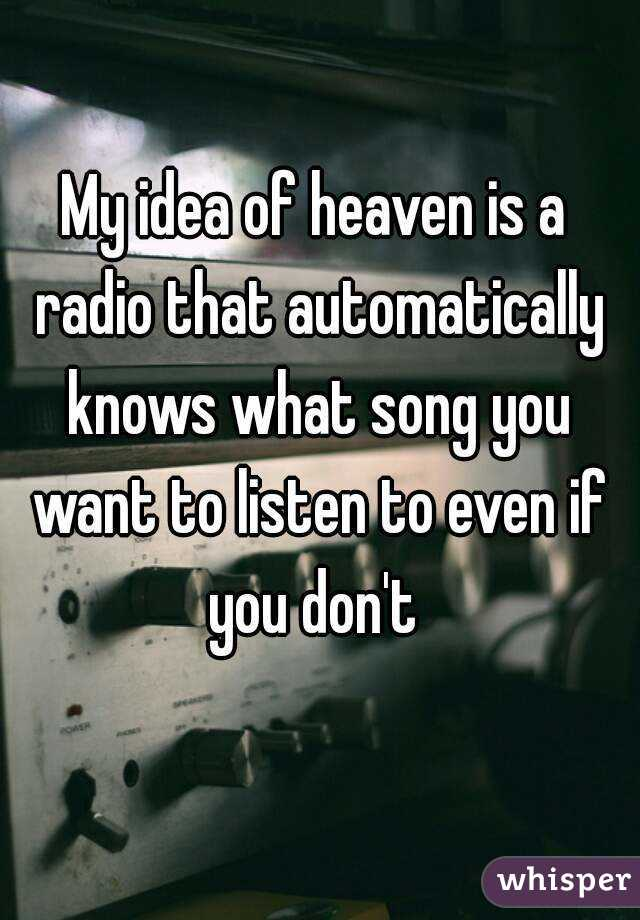 My idea of heaven is a radio that automatically knows what song you want to listen to even if you don't
