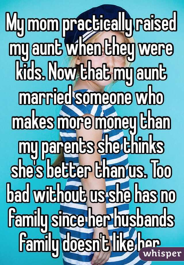 My mom practically raised my aunt when they were kids. Now that my aunt married someone who makes more money than my parents she thinks she's better than us. Too bad without us she has no family since her husbands family doesn't like her.
