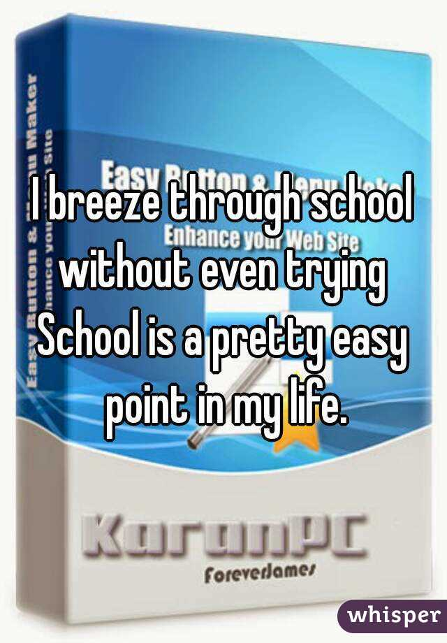 I breeze through school without even trying  School is a pretty easy point in my life.