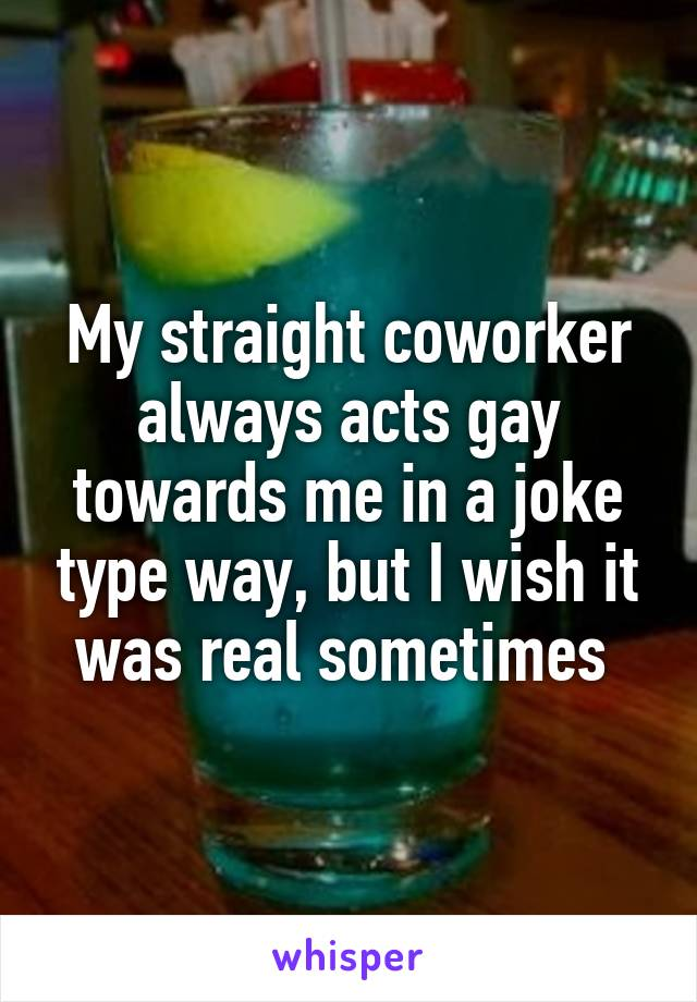 My straight coworker always acts gay towards me in a joke type way, but I wish it was real sometimes