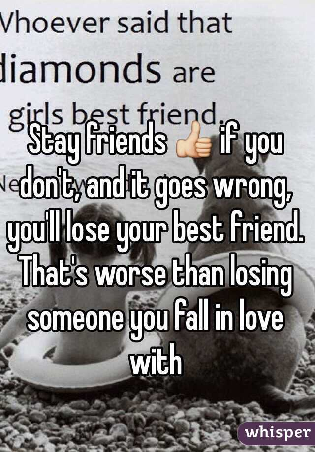 Stay friends 👍 if you don't, and it goes wrong, you'll lose your best
