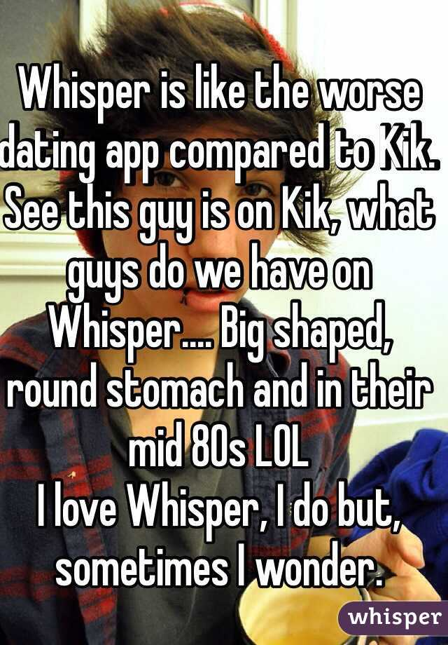 whisper is like the worse dating app compared to kik see this guy