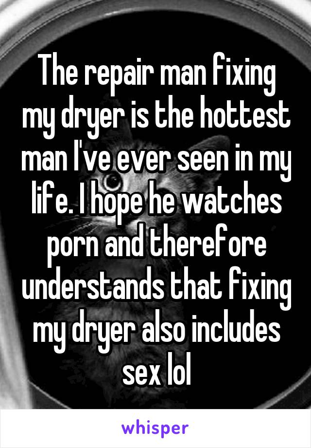 The repair man fixing my dryer is the hottest man I've ever seen in my life. I hope he watches porn and therefore understands that fixing my dryer also includes sex lol