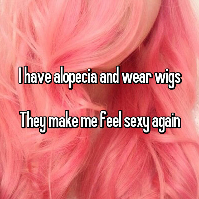 I have alopecia and wear wigs  They make me feel sexy again