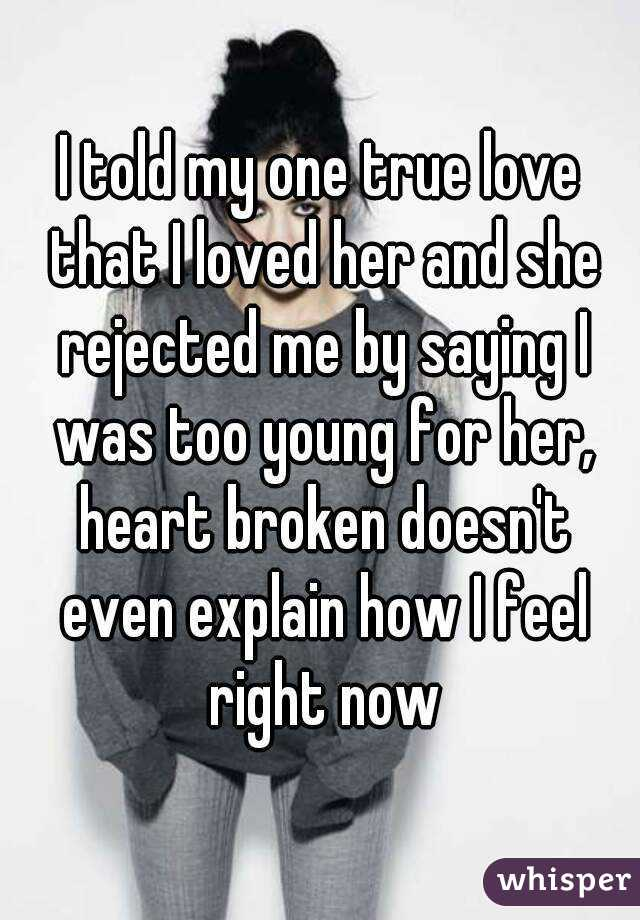 I told my one true love that I loved her and she rejected me by saying