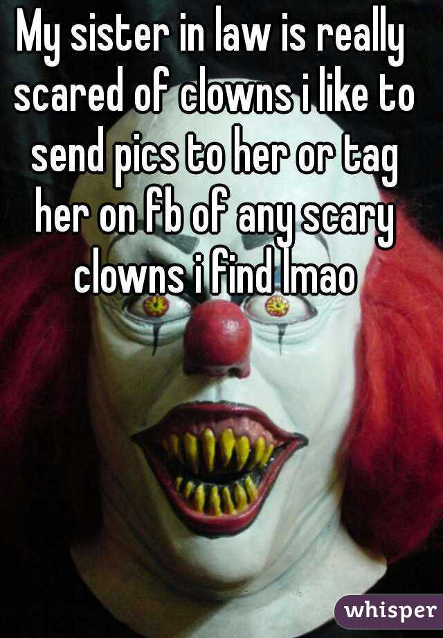 My sister in law is really scared of clowns i like to send