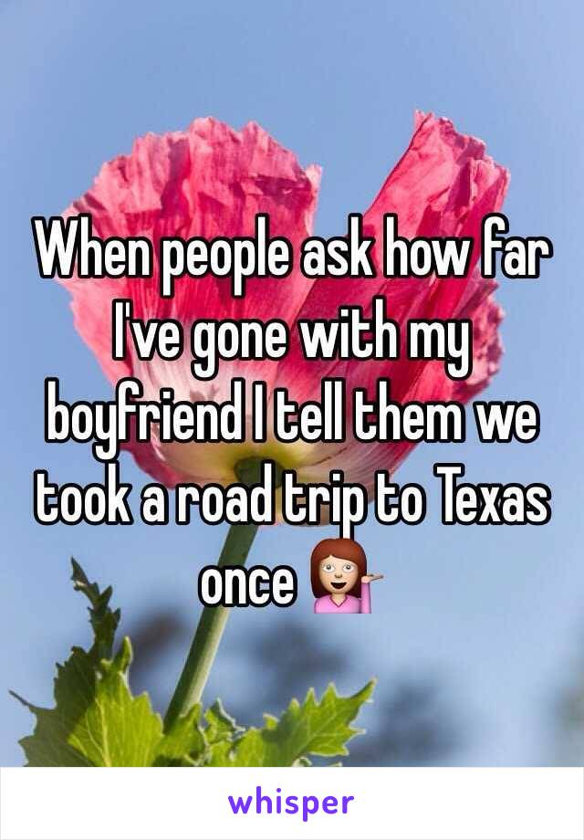When people ask how far I've gone with my boyfriend I tell them we took a road trip to Texas once 