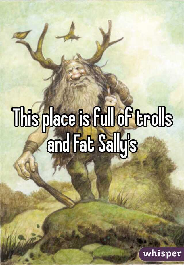 This place is full of trolls and Fat Sally's