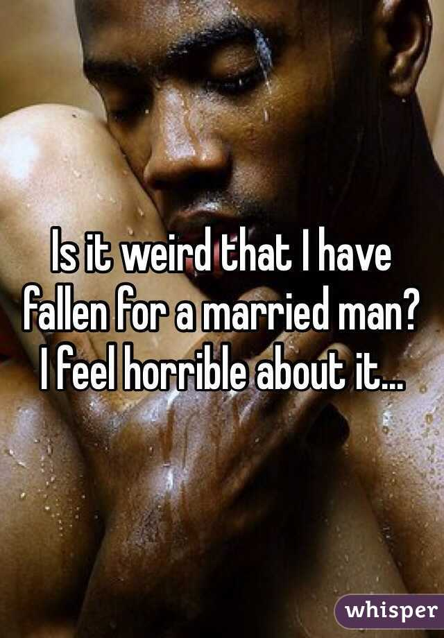 Is it weird that I have fallen for a married man?  I feel horrible about it...
