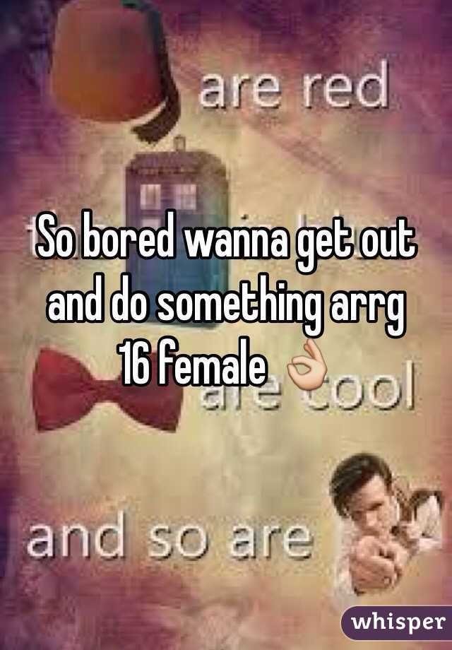 So bored wanna get out and do something arrg  16 female 👌