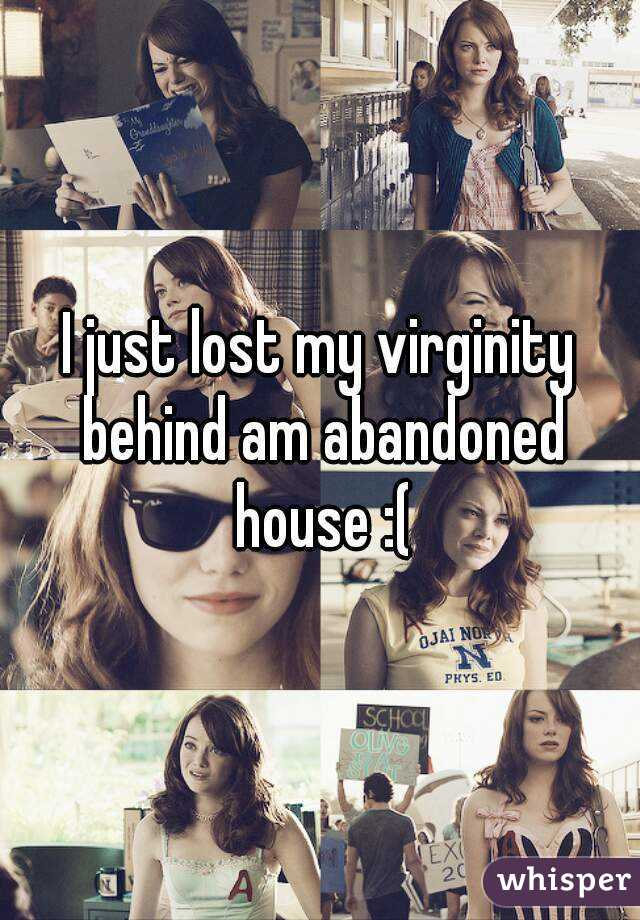 I just lost my virginity behind am abandoned house :(