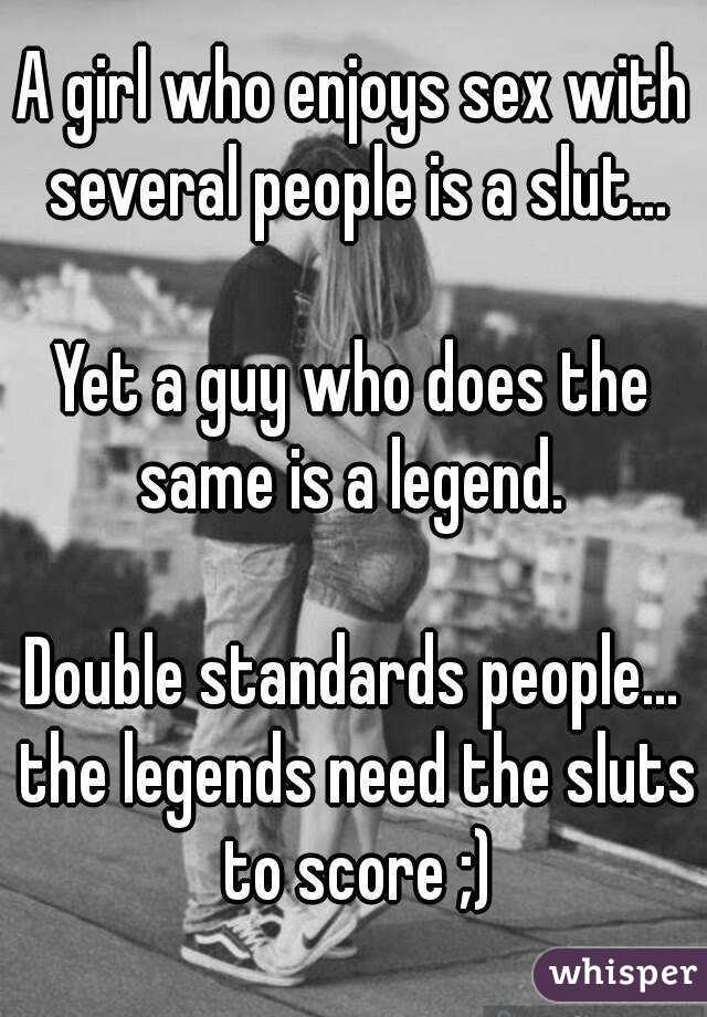 A girl who enjoys sex with several people is a slut...  Yet a guy who does the same is a legend.   Double standards people... the legends need the sluts to score ;)