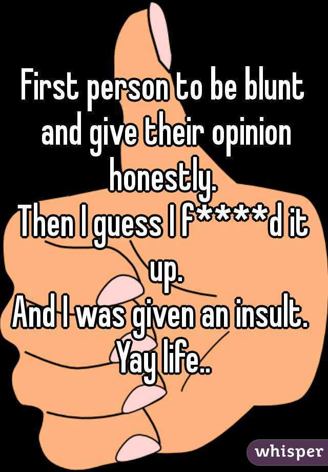 First person to be blunt and give their opinion honestly.  Then I guess I f****d it up. And I was given an insult.  Yay life..