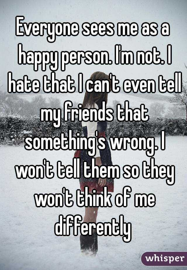 Everyone sees me as a happy person. I'm not. I hate that I can't even tell my friends that something's wrong. I won't tell them so they won't think of me differently