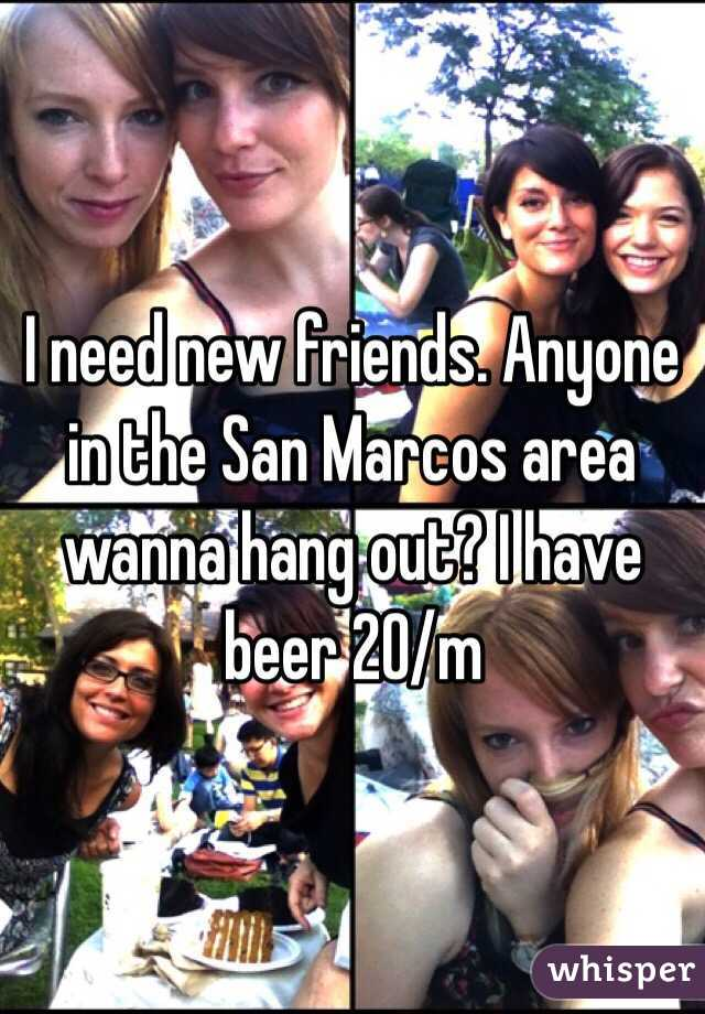 I need new friends. Anyone in the San Marcos area wanna hang out? I have beer 20/m