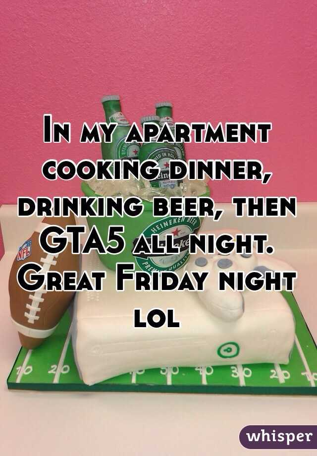 In my apartment cooking dinner, drinking beer, then GTA5 all night. Great Friday night lol