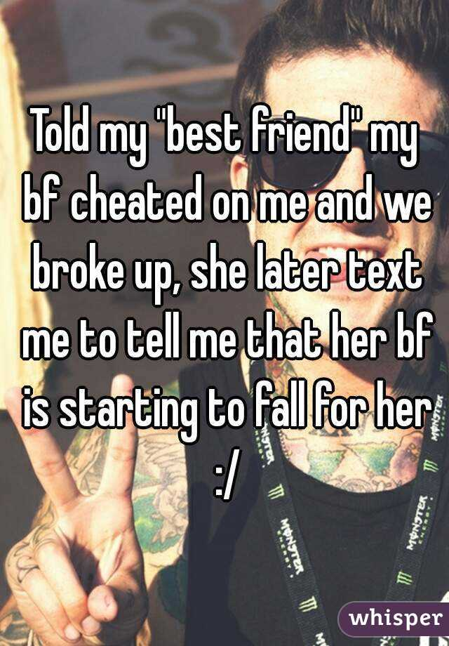 """Told my """"best friend"""" my bf cheated on me and we broke up, she later text me to tell me that her bf is starting to fall for her :/"""