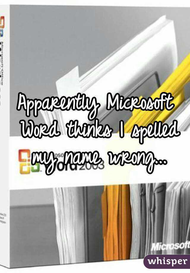 Apparently Microsoft Word thinks I spelled my name wrong...