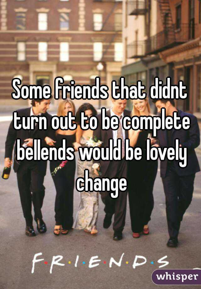 Some friends that didnt turn out to be complete bellends would be lovely change