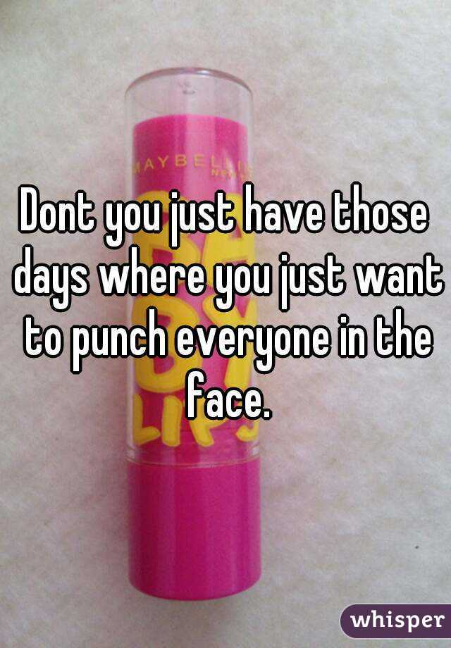 Dont you just have those days where you just want to punch everyone in the face.