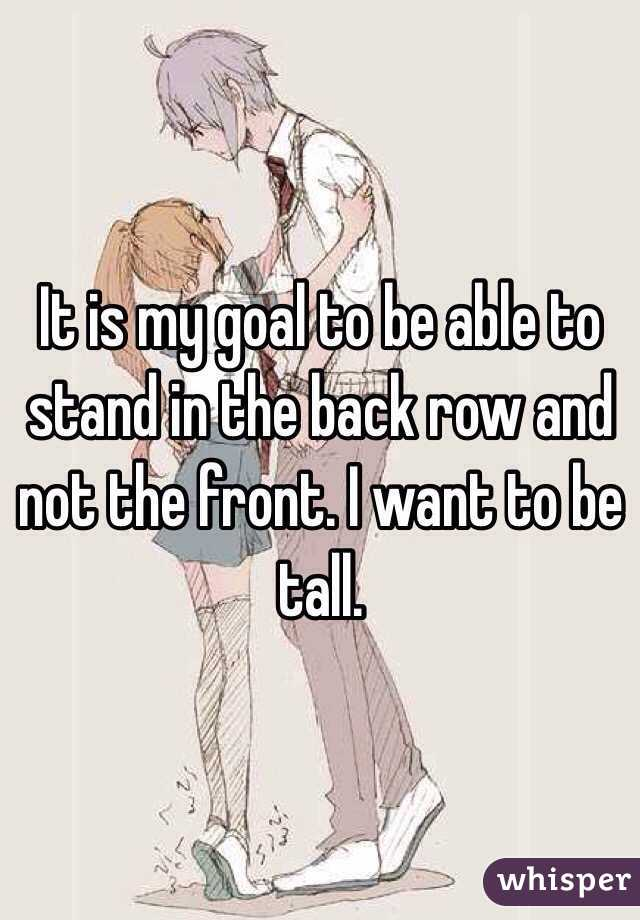 It is my goal to be able to stand in the back row and not the front. I want to be tall.