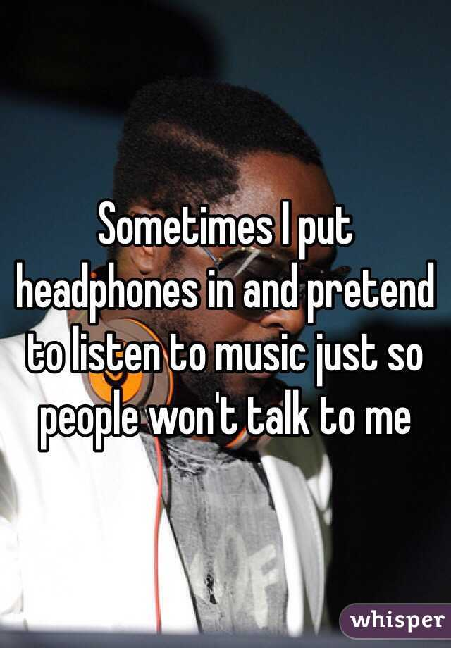 Sometimes I put headphones in and pretend to listen to music just so people won't talk to me