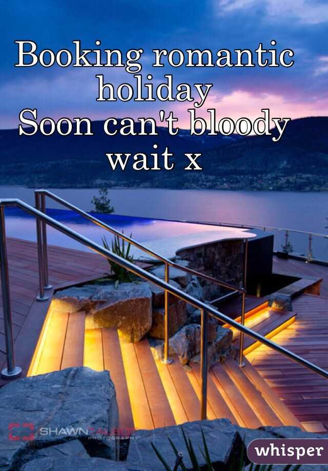 Booking romantic holiday  Soon can't bloody wait x