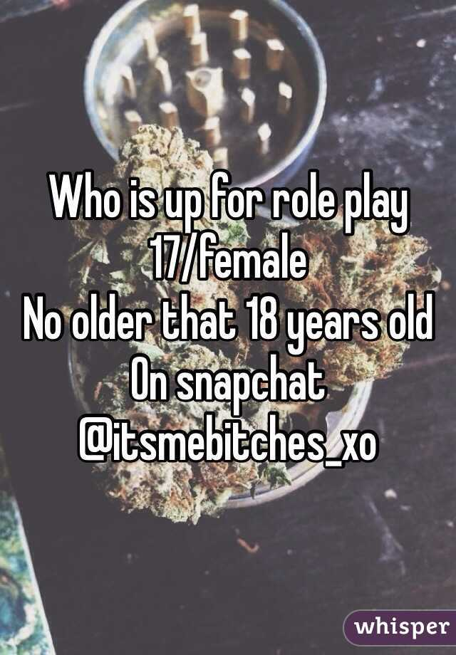 Who is up for role play 17/female No older that 18 years old On snapchat @itsmebitches_xo