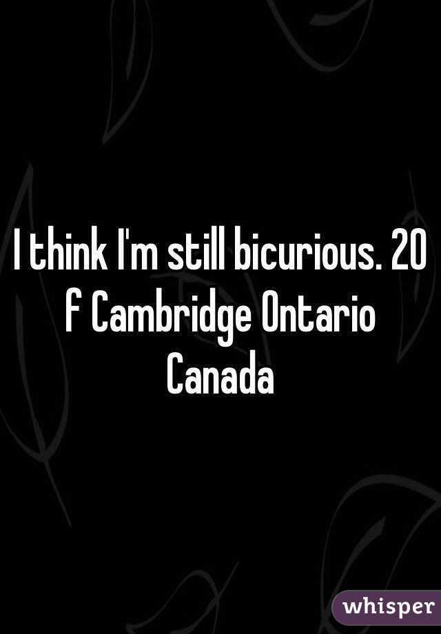 I think I'm still bicurious. 20 f Cambridge Ontario Canada