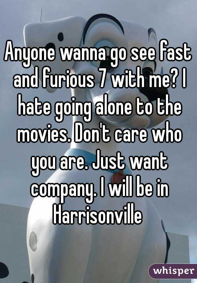Anyone wanna go see fast and furious 7 with me? I hate going alone to the movies. Don't care who you are. Just want company. I will be in Harrisonville